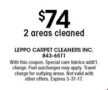 $74 2 areas cleaned. With this coupon. Special care fabrics addt'l. charge. Fuel surcharges may apply. Travel charge for outlying areas. Not valid withother offers. Expires 3-31-17.