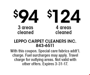 $124 4 areas cleaned. $94 3 areas cleaned. With this coupon. Special care fabrics addt'l. charge. Fuel surcharges may apply. Travel charge for outlying areas. Not valid withother offers. Expires 3-31-17.