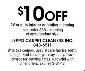 $10 Off RV or auto interior or leather cleaning min. order $85 - cleaning of any standard size. With this coupon. Special care fabrics addt'l. charge. Fuel surcharges may apply. Travel charge for outlying areas. Not valid withother offers. Expires 3-31-17.