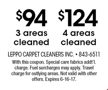 $124 4 areas cleaned. $94 3 areas cleaned. With this coupon. Special care fabrics addt'l. charge. Fuel surcharges may apply. Travel charge for outlying areas. Not valid with other offers. Expires 6-16-17.