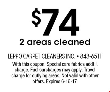 $74 2 areas cleaned. With this coupon. Special care fabrics addt'l. charge. Fuel surcharges may apply. Travel charge for outlying areas. Not valid with other offers. Expires 6-16-17.
