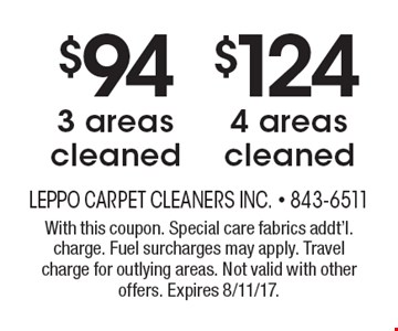 $94 3 areas cleaned or $124 4 areas cleaned. With this coupon. Special care fabrics addt'l. charge. Fuel surcharges may apply. Travel charge for outlying areas. Not valid with other offers. Expires 8/11/17.
