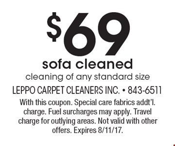 $69 cleaning of any standard size sofa cleaned . With this coupon. Special care fabrics addt'l. charge. Fuel surcharges may apply. Travel charge for outlying areas. Not valid with other offers. Expires 8/11/17.