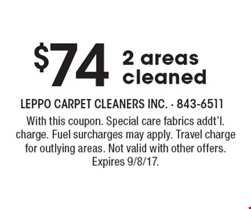 $74 2 areas cleaned. With this coupon. Special care fabrics addt'l. charge. Fuel surcharges may apply. Travel charge for outlying areas. Not valid with other offers. Expires 9/8/17.
