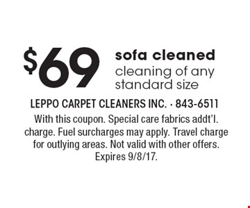 $69 sofa cleaned, cleaning of any standard size. With this coupon. Special care fabrics addt'l. charge. Fuel surcharges may apply. Travel charge for outlying areas. Not valid with other offers. Expires 9/8/17.