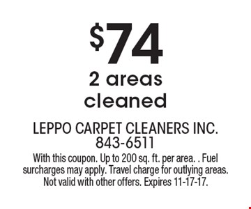 $74 2 areas cleaned. With this coupon. Up to 200 sq. ft. per area. Fuel surcharges may apply. Travel charge for outlying areas. Not valid with other offers. Expires 11-17-17.