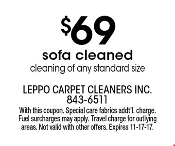 $69 sofa cleaned. Cleaning of any standard size. With this coupon. Special care fabrics addt'l. charge. Fuel surcharges may apply. Travel charge for outlying areas. Not valid with other offers. Expires 11-17-17.