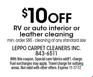 $10 off RV or auto interior or leather cleaning. Min. order $85. Cleaning of any standard size. With this coupon. Special care fabrics addt'l. charge. Fuel surcharges may apply. Travel charge for outlying areas. Not valid with other offers. Expires 11-17-17.