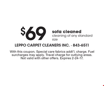 $69 sofa cleaned. Cleaning of any standard size. With this coupon. Special care fabrics addt'l. charge. Fuel surcharges may apply. Travel charge for outlying areas. Not valid with other offers. Expires 2-24-17.