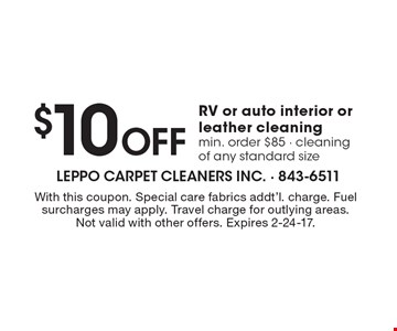 $10 Off RV or auto interior or leather cleaning. Min. order $85 - cleaning of any standard size. With this coupon. Special care fabrics addt'l. charge. Fuel surcharges may apply. Travel charge for outlying areas. Not valid with other offers. Expires 2-24-17.