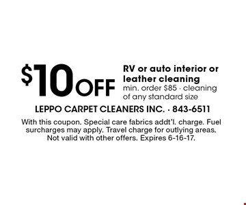 $10 off RV or auto interior or leather cleaning. Min. order $85. Cleaning of any standard size. With this coupon. Special care fabrics addt'l. charge. Fuel surcharges may apply. Travel charge for outlying areas. Not valid with other offers. Expires 6-16-17.