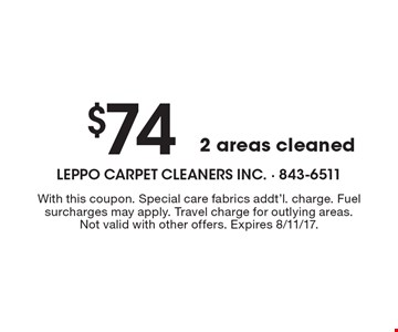 $74 2 areas cleaned. With this coupon. Special care fabrics addt'l. charge. Fuel surcharges may apply. Travel charge for outlying areas. Not valid with other offers. Expires 8/11/17.