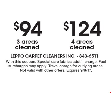 $124 4 areas cleaned. $94 3 areas cleaned. With this coupon. Special care fabrics addt'l. charge. Fuel surcharges may apply. Travel charge for outlying areas. Not valid with other offers. Expires 9/8/17.