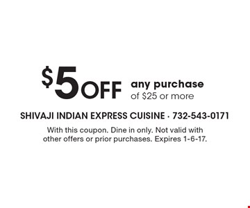$5 Off any purchase of $25 or more. With this coupon. Dine in only. Not valid with other offers or prior purchases. Expires 1-6-17.