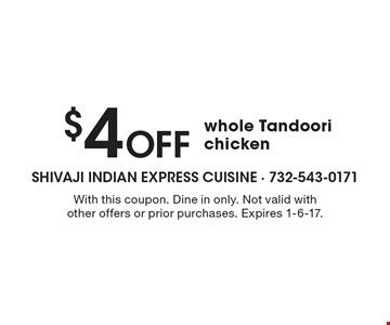 $4 Off whole Tandoori chicken. With this coupon. Dine in only. Not valid with other offers or prior purchases. Expires 1-6-17.