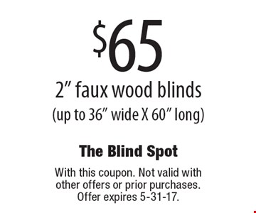 $65 2 inch faux wood blinds (up to 36 inches wide X 60 inches long). With this coupon. Not valid with other offers or prior purchases. Offer expires 5-31-17.