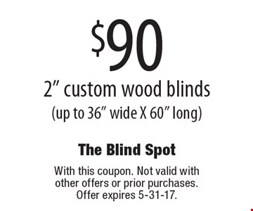 $90 2 inch custom wood blinds (up to 36 inches wide X 60 inches long). With this coupon. Not valid with other offers or prior purchases. Offer expires 5-31-17.