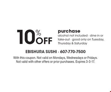 10% off purchase. Alcohol not included. Dine in or take-out. Good only on Tuesday, Thursday & Saturday. With this coupon. Not valid on Mondays, Wednesdays or Fridays. Not valid with other offers or prior purchases. Expires 3-3-17.