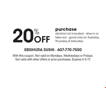 20% off purchase. Alcohol not included. Dine in or take-out. Good only on Tuesday, Thursday & Saturday. With this coupon. Not valid on Mondays, Wednesdays or Fridays. Not valid with other offers or prior purchases. Expires 3-3-17.