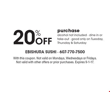 20% Off purchase alcohol not included - dine in or take-out - good only on Tuesday, Thursday & Saturday. With this coupon. Not valid on Mondays, Wednesdays or Fridays. Not valid with other offers or prior purchases. Expires 9-1-17.