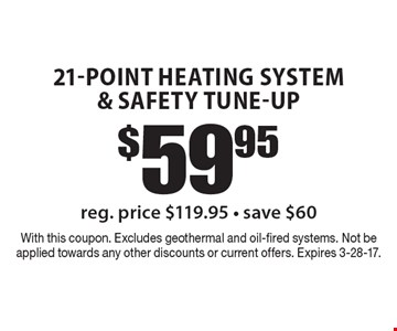 $59.95 21-Point Heating system & Safety Tune-Up. Reg. price $119.95. Save $60. With this coupon. Excludes geothermal and oil-fired systems. Not be applied towards any other discounts or current offers. Expires 3-28-17.