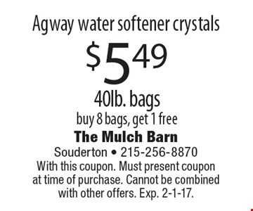 $5.49 Agway water softener crystals 40lb. bags. Buy 8 bags, get 1 free. With this coupon. Must present coupon at time of purchase. Cannot be combined with other offers. Exp. 2-1-17.