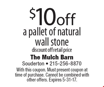 $10 off a pallet of natural wall stone. Discount off retail price. With this coupon. Must present coupon at time of purchase. Cannot be combined with other offers. Expires 5-31-17.