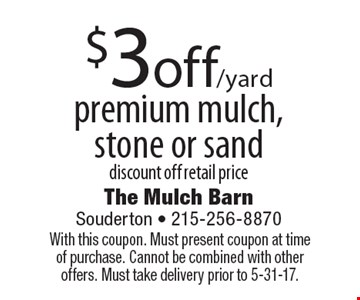 $3off /yard premium mulch, stone or sand. Discount off retail price. With this coupon. Must present coupon at time of purchase. Cannot be combined with other offers. Must take delivery prior to 5-31-17.