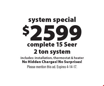 System special $2599 complete 15 Seer 2 ton system. Includes: installation, thermostat & heater. No Hidden Charges! No Surprises! Please mention this ad. Expires 4-14-17.