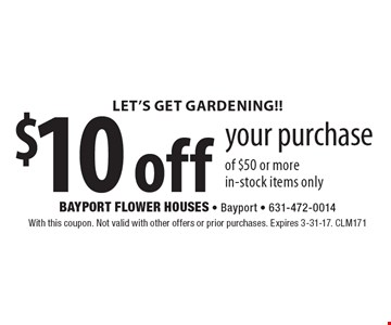 Let's Get Gardening!! $10 off your purchase of $50 or more. in-stock items only. With this coupon. Not valid with other offers or prior purchases. Expires 3-31-17. CLM171