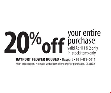 20% off your entire purchase valid April 1 & 2 only. in-stock items only. With this coupon. Not valid with other offers or prior purchases. CLM172