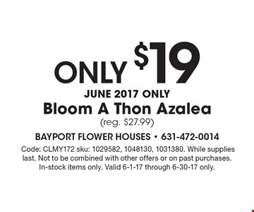 Only $19 June 2017 only Bloom A Thon Azalea (reg. $27.99).Code: CLMY172 sku: 1029582, 1048130, 1031380. While supplies last. Not to be combined with other offers or on past purchases. In-stock items only. Valid 6-1-17 through 6-30-17 only.