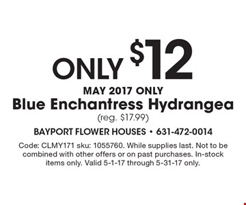 Only $12 May 2017 only Blue Enchantress Hydrangea (reg. $17.99). Code: CLMY171 sku: 1055760. While supplies last. Not to be combined with other offers or on past purchases. In-stock items only. Valid 5-1-17 through 5-31-17 only.