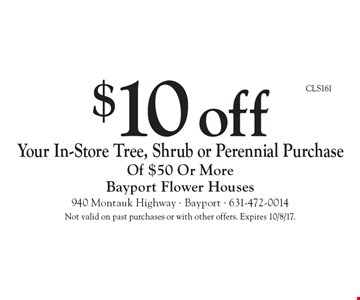 $10 off Your In-Store Tree, Shrub or Perennial Purchase Of $50 Or More. Not valid on past purchases or with other offers. Expires 10/8/17.