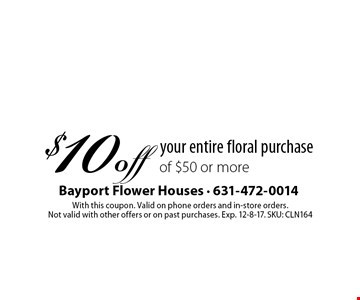 $10 off your entire floral purchase of $50 or more. With this coupon. Valid on phone orders and in-store orders. Not valid with other offers or on past purchases. Exp. 12-8-17. SKU: CLN164