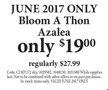 JUNE 2017 ONLY - Only $19.00 Bloom A Thon Azalea regularly $27.99. Code: CLMY172 sku: 1029582, 1048130, 1031380 While supplies last. Not to be combined with other offers or on past purchases.In-stock items only. VALID JUNE 2017 ONLY