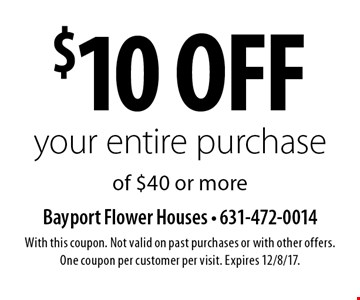 $10 off your entire purchase of $40 or more. With this coupon. Not valid on past purchases or with other offers. One coupon per customer per visit. Expires 12/8/17.