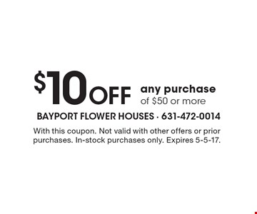 $10 Off any purchase of $50 or more. With this coupon. Not valid with other offers or prior purchases. In-stock purchases only. Expires 5-5-17.