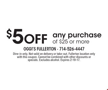 $5 Off any purchase of $25 or more. Dine-in only. Not valid on delivery or take-out. Fullerton location only with this coupon. Cannot be combined with other discounts or specials. Excludes alcohol. Expires 2-19-17.