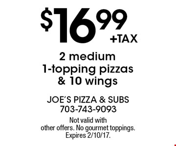 $16.99 +tax 2 medium 1-topping pizzas & 10 wings. Not valid with other offers. No gourmet toppings. Expires 2/10/17.