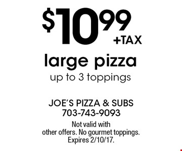 $10.99 +tax large pizza, up to 3 toppings. Not valid with other offers. No gourmet toppings. Expires 2/10/17.
