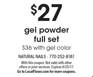 $27 gel powder full set $36 with gel color. With this coupon. Not valid with other offers or prior services. Expires 8/25/17. Go to LocalFlavor.com for more coupons.