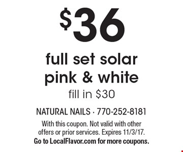 $36 full set solar pink & white. Fill in $30. With this coupon. Not valid with other offers or prior services. Expires 11/3/17. Go to LocalFlavor.com for more coupons.