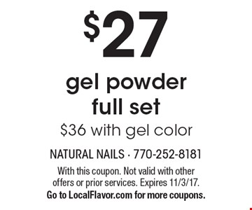 $27 gel powder full set. $36 with gel color. With this coupon. Not valid with other offers or prior services. Expires 11/3/17. Go to LocalFlavor.com for more coupons.