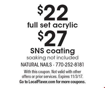 $22. Full set acrylic. $27 SNS coating. Soaking not included. With this coupon. Not valid with other offers or prior services. Expires 11/3/17. Go to LocalFlavor.com for more coupons.