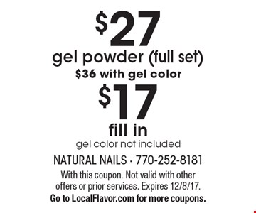 $27 gel powder (full set). $36 with gel color. $17 fill in. Gel color not included. With this coupon. Not valid with other offers or prior services. Expires 12/8/17. Go to LocalFlavor.com for more coupons.