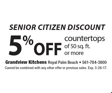 SENIOR CITIZEN DISCOUNT, 5% off countertops of 50 sq. ft. or more. Cannot be combined with any other offer or previous sales. Exp. 5-26-17.