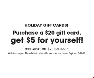 HOLIDAY GIFT CARDS! Purchase a $20 gift card, get $5 for yourself!. With this coupon. Not valid with other offers or prior purchases. Expires 12-31-16.