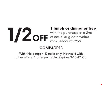 1/2 Off 1 lunch or dinner entree with the purchase of a 2nd of equal or greater value. Max. discount $9.99. With this coupon. Dine in only. Not valid with other offers. 1 offer per table. Expires 3-10-17. CL