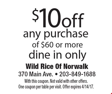 $10 off any purchase of $60 or more dine in only. With this coupon. Not valid with other offers. One coupon per table per visit. Offer expires 4/14/17.